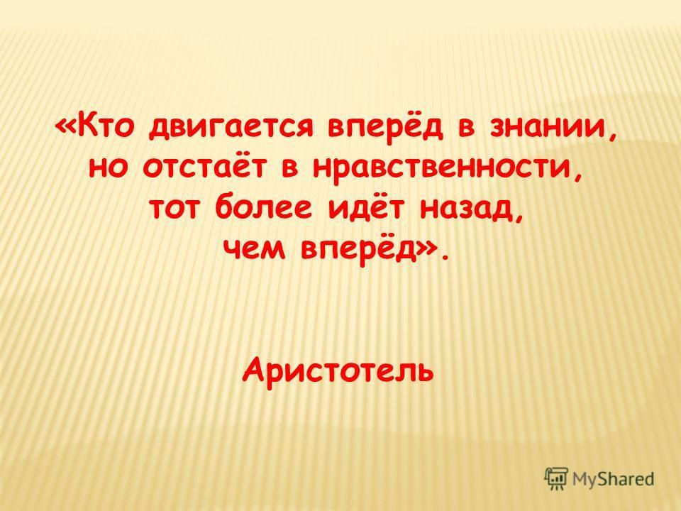«Кто двигается вперёд в знании, но отстаёт в нравственности, тот более идёт назад, чем вперёд». Аристотель