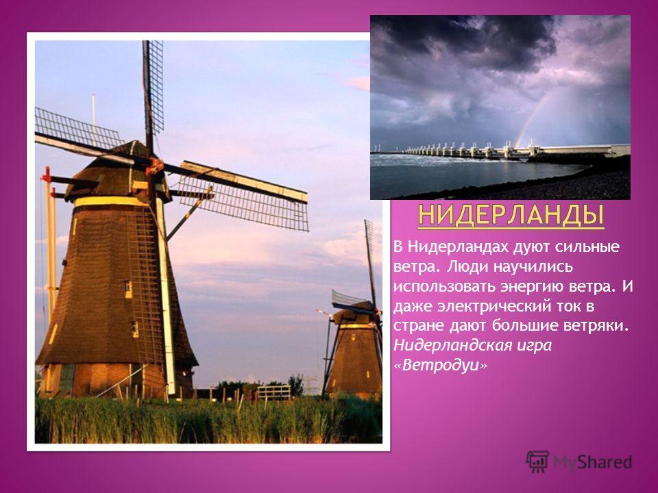 В Нидерландах дуют сильные ветра. Люди научились использовать энергию ветра. И даже электрический ток в стране дают большие ветряки. Нидерландская игра «Ветродуи»