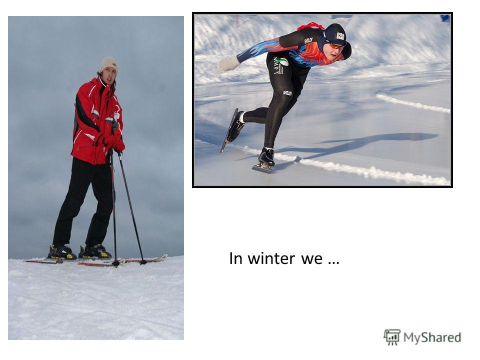 In winter we …