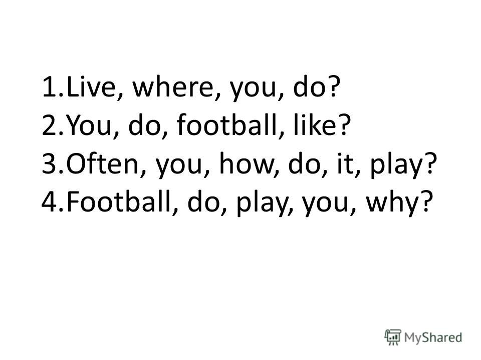 1.Live, where, you, do? 2.You, do, football, like? 3.Often, you, how, do, it, play? 4.Football, do, play, you, why?