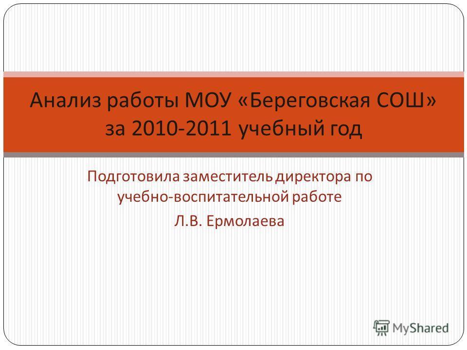 Подготовила заместитель директора по учебно - воспитательной работе Л. В. Ермолаева Анализ работы МОУ « Береговская СОШ » за 2010-2011 учебный год