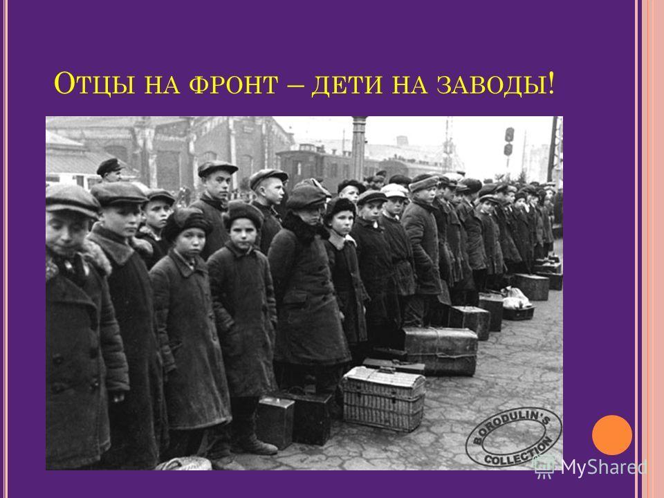 О ТЦЫ НА ФРОНТ – ДЕТИ НА ЗАВОДЫ !