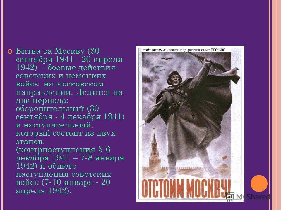 Битва за Москву (30 сентября 1941– 20 апреля 1942) – боевые действия советских и немецких войск на московском направлении. Делится на два периода: оборонительный (30 сентября - 4 декабря 1941) и наступательный, который состоит из двух этапов: (контрн