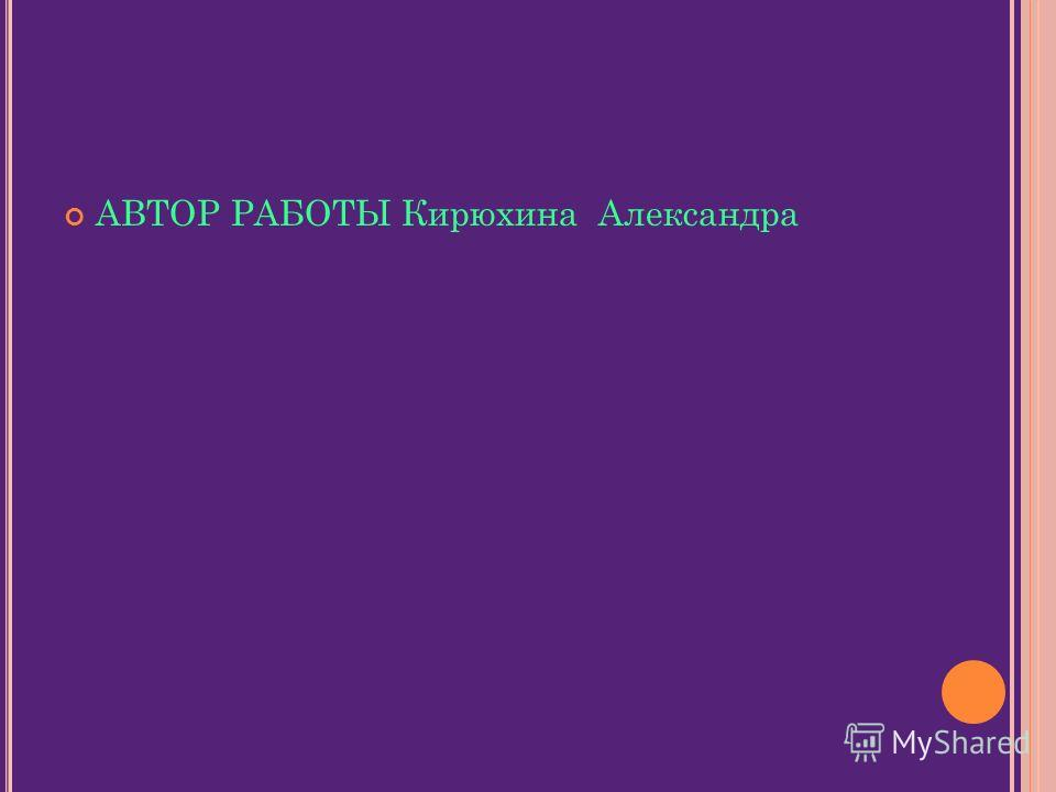 АВТОР РАБОТЫ Кирюхина Александра
