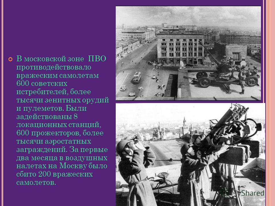 В московской зоне ПВО противодействовало вражеским самолетам 600 советских истребителей, более тысячи зенитных орудий и пулеметов. Были задействованы 8 локационных станций, 600 прожекторов, более тысячи аэростатных заграждений. За первые два месяца в