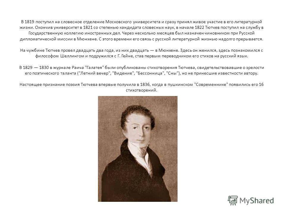 В 1819 поступил на словесное отделение Московского университета и сразу принял живое участие в его литературной жизни. Окончив университет в 1821 со степенью кандидата словесных наук, в начале 1822 Тютчев поступил на службу в Государственную коллегию