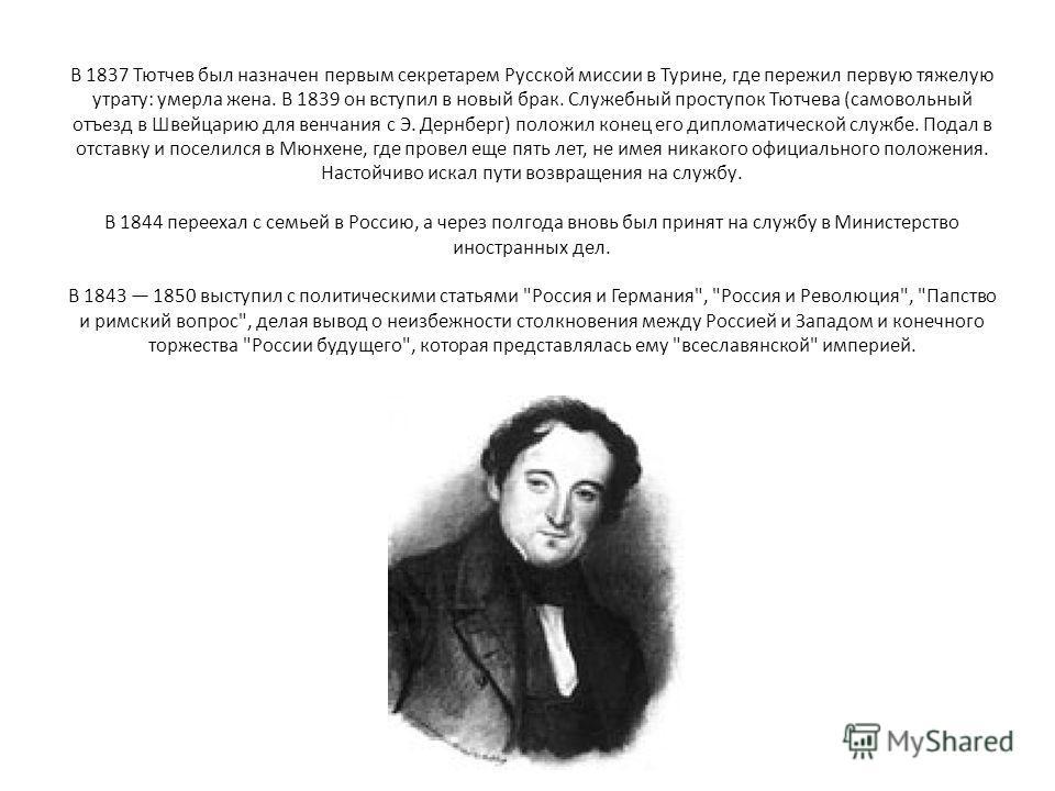 В 1837 Тютчев был назначен первым секретарем Русской миссии в Турине, где пережил первую тяжелую утрату: умерла жена. В 1839 он вступил в новый брак. Служебный проступок Тютчева (самовольный отъезд в Швейцарию для венчания с Э. Дернберг) положил коне