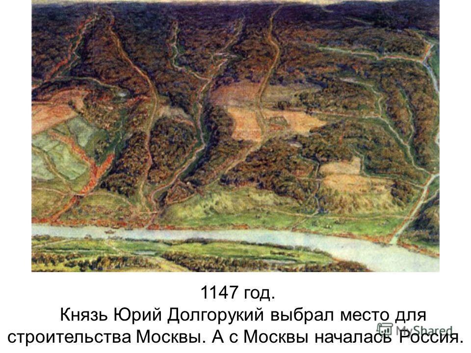 1147 год. Князь Юрий Долгорукий выбрал место для строительства Москвы. А с Москвы началась Россия.
