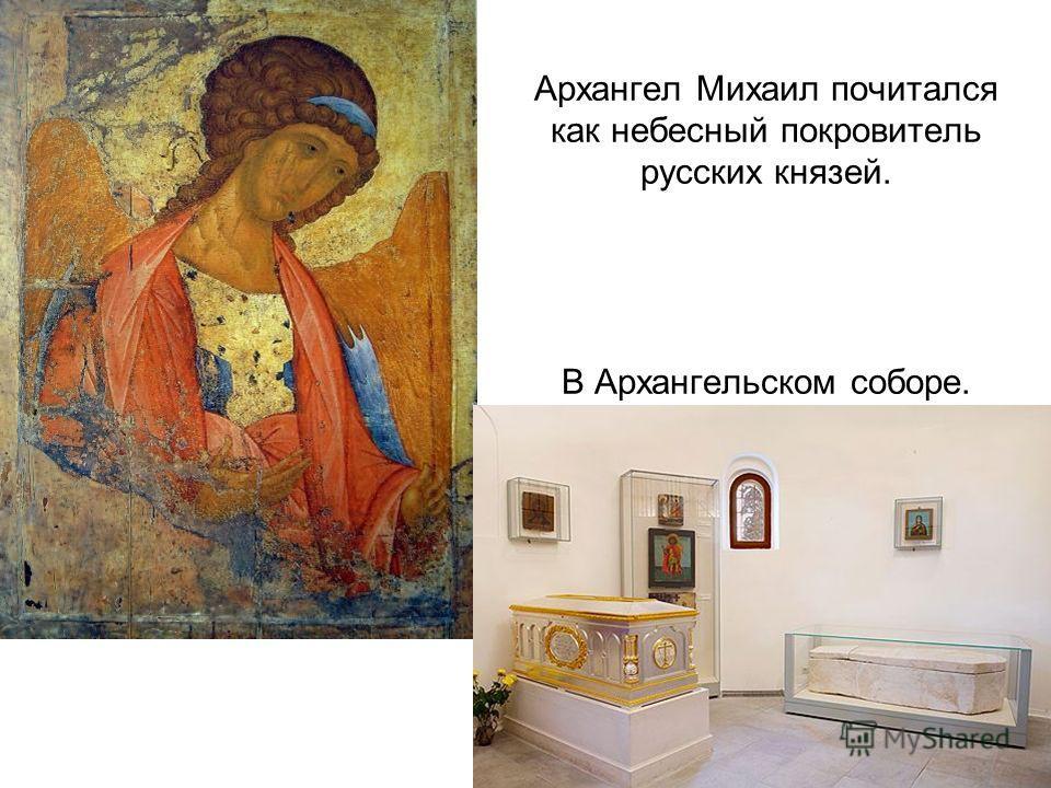 Архангел Михаил почитался как небесный покровитель русских князей. В Архангельском соборе.
