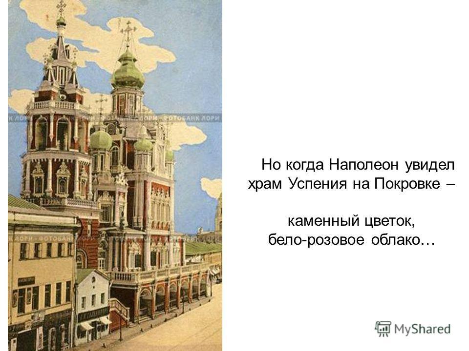 Но когда Наполеон увидел храм Успения на Покровке – каменный цветок, бело-розовое облако…
