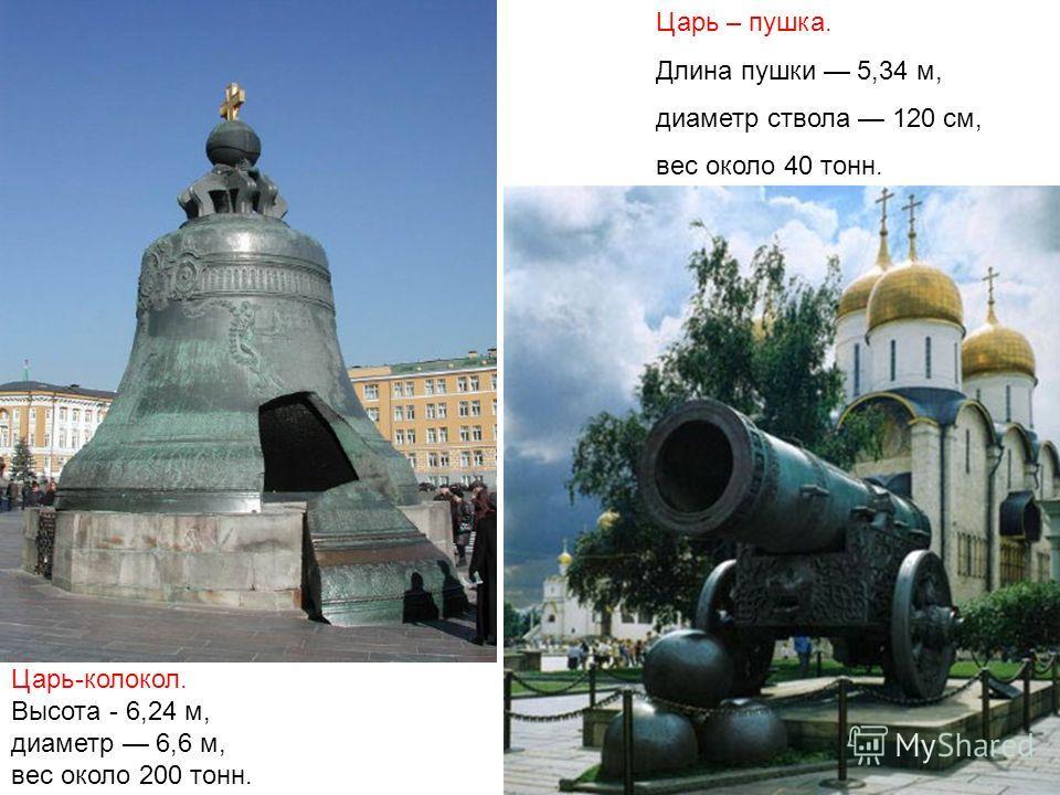 Царь-колокол. Высота - 6,24 м, диаметр 6,6 м, вес около 200 тонн. Царь – пушка. Длина пушки 5,34 м, диаметр ствола 120 см, вес около 40 тонн.