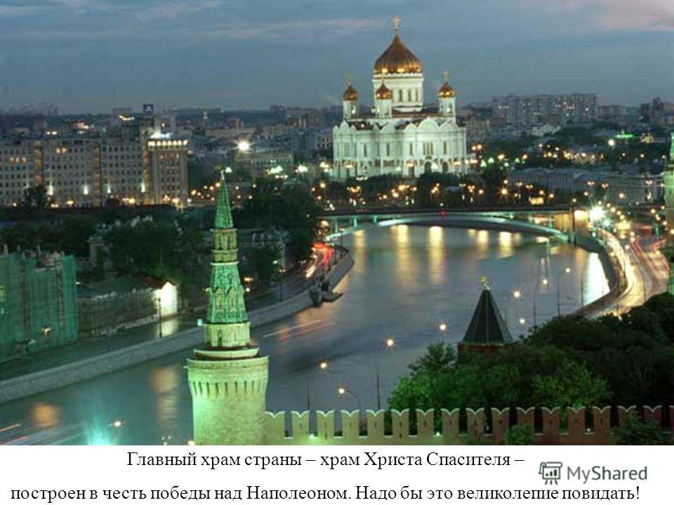 Главный храм страны – храм Христа Спасителя – построен в честь победы над Наполеоном. Надо бы это великолепие повидать!