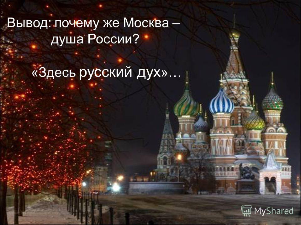 Вывод: почему же Москва – душа России? «Здесь русский дух »…