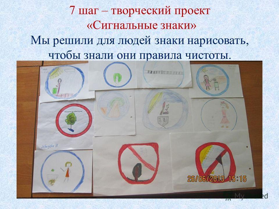 7 шаг – творческий проект «Сигнальные знаки» Мы решили для людей знаки нарисовать, чтобы знали они правила чистоты.
