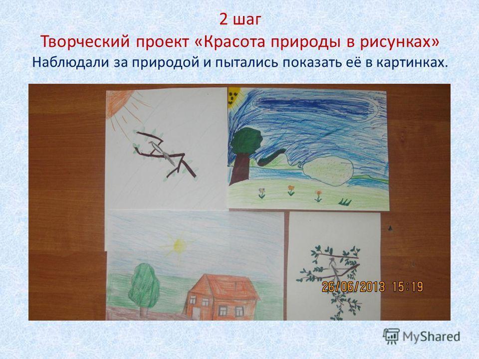 2 шаг Творческий проект «Красота природы в рисунках» Наблюдали за природой и пытались показать её в картинках.