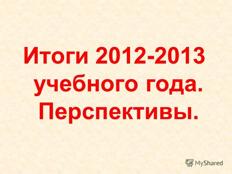 Итоги 2012-2013 учебного года. Перспективы.