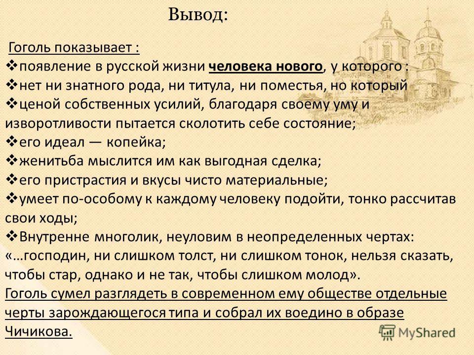 Гоголь показывает : появление в русской жизни человека нового, у которого : нет ни знатного рода, ни титула, ни поместья, но который ценой собственных усилий, благодаря своему уму и изворотливости пытается сколотить себе состояние; его идеал копейка;