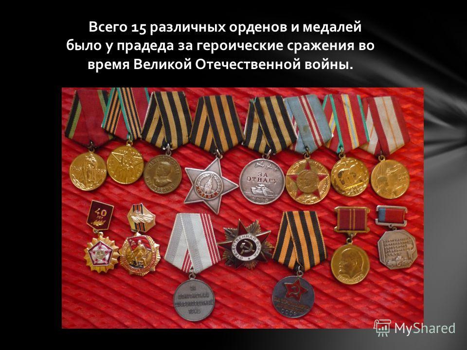 Всего 15 различных орденов и медалей было у прадеда за героические сражения во время Великой Отечественной войны.