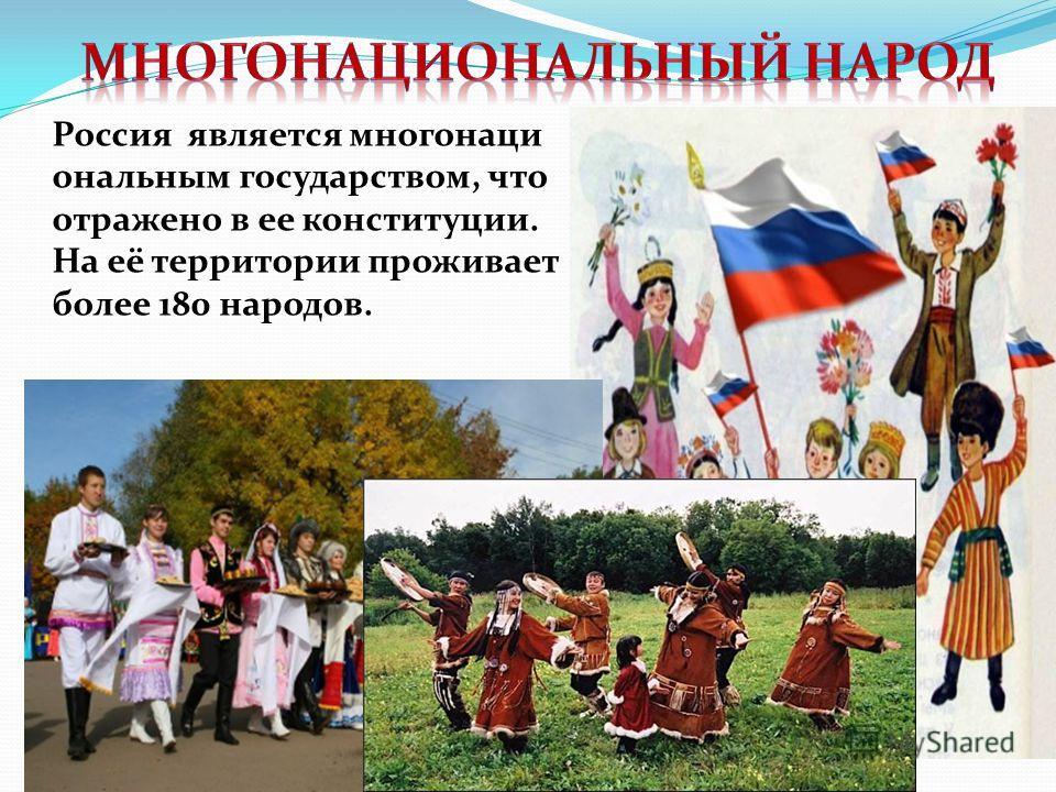 Россия является многонаци ональным государством, что отражено в ее конституции. На её территории проживает более 180 народов.
