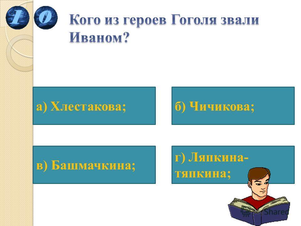 б) Чичикова; г) Ляпкина- тяпкина; в) Башмачкина; а) Хлестакова;