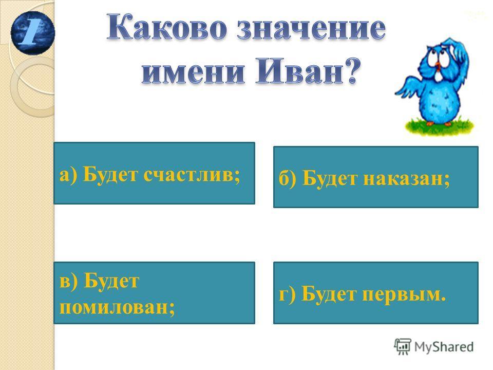 а) Будет счастлив; в) Будет помилован; г) Будет первым. б) Будет наказан;