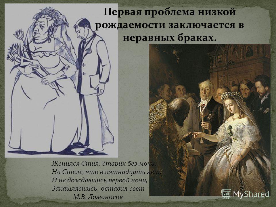 Первая проблема низкой рождаемости заключается в неравных браках. Женился Стил, старик без мочи, На Стеле, что в пятнадцать лет, И не дождавшись первой ночи, Закашлявшись, оставил свет М.В. Ломоносов