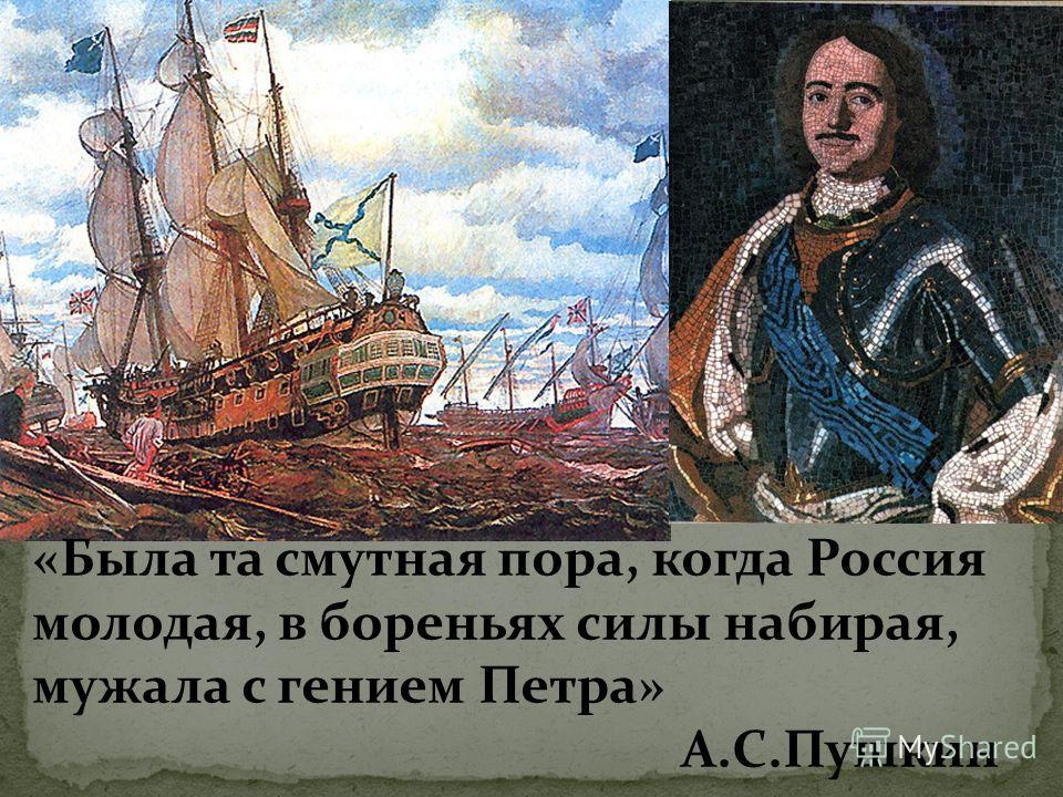 «Была та смутная пора, когда Россия молодая, в бореньях силы набирая, мужала с гением Петра» А.С.Пушкин