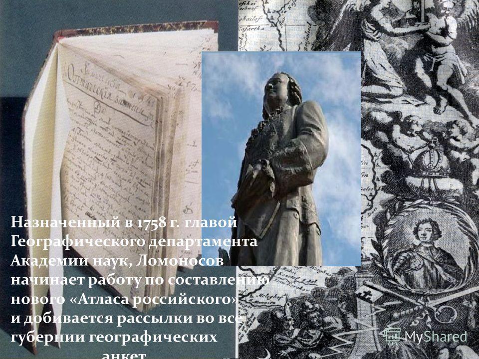 Назначенный в 1758 г. главой Географического департамента Академии наук, Ломоносов начинает работу по составлению нового «Атласа российского» и добивается рассылки во все губернии географических анкет.