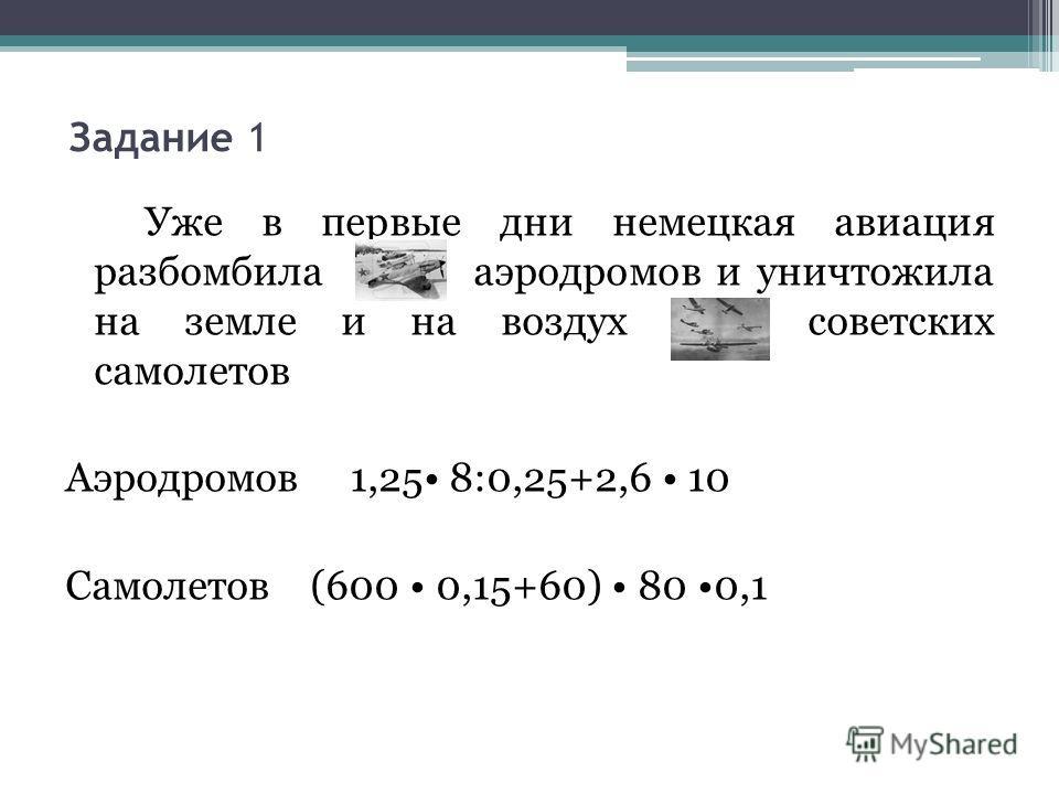 Задание 1 Уже в первые дни немецкая авиация разбомбила 66 аэродромов и уничтожила на земле и на воздух 1200 советских самолетов Аэродромов 1,25 8:0,25+2,6 10 Самолетов (600 0,15+60) 80 0,1