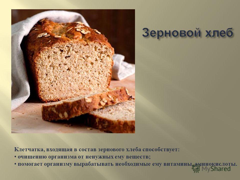 Клетчатка, входящая в состав зернового хлеба способствует : очищению организма от ненужных ему веществ ; помогает организму вырабатывать необходимые ему витамины, аминокислоты.