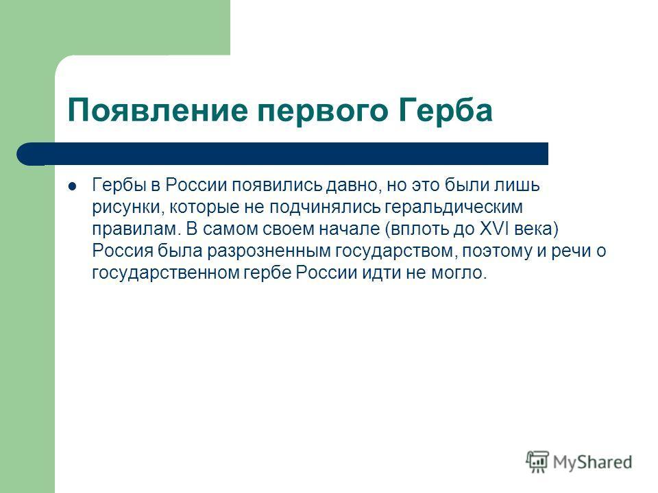 Появление первого Герба Гербы в России появились давно, но это были лишь рисунки, которые не подчинялись геральдическим правилам. В самом своем начале (вплоть до XVI века) Россия была разрозненным государством, поэтому и речи о государственном гербе