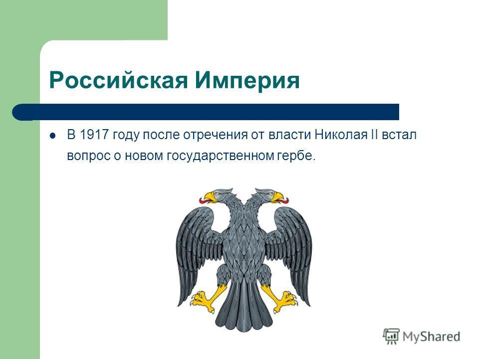 Российская Империя В 1917 году после отречения от власти Николая II встал вопрос о новом государственном гербе.