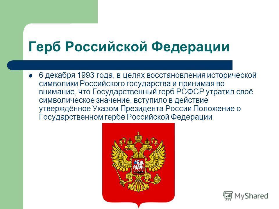 Герб Российской Федерации 6 декабря 1993 года, в целях восстановления исторической символики Российского государства и принимая во внимание, что Государственный герб РСФСР утратил своё символическое значение, вступило в действие утверждённое Указом П