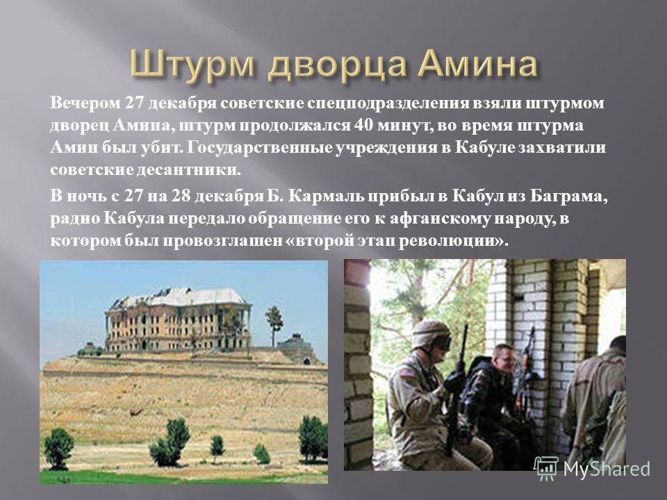Вечером 27 декабря советские спецподразделения взяли штурмом дворец Амина, штурм продолжался 40 минут, во время штурма Амин был убит. Государственные учреждения в Кабуле захватили советские десантники. В ночь с 27 на 28 декабря Б. Кармаль прибыл в Ка