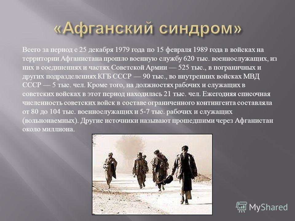 Всего за период с 25 декабря 1979 года по 15 февраля 1989 года в войсках на территории Афганистана прошло военную службу 620 тыс. военнослужащих, из них в соединениях и частях Советской Армии 525 тыс., в пограничных и других подразделениях КГБ СССР 9