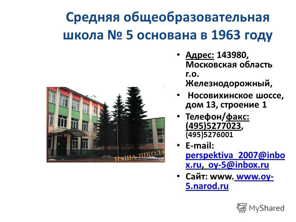 Средняя общеобразовательная школа 5 основана в 1963 году Адрес: 143980, Московская область г.о. Железнодорожный, Носовихинское шоссе, дом 13, строение 1 Телефон/факс: (495)5277023, (495)5276001 E-mail: perspektiva_2007@inbo x.ru, oy-5@inbox.ru perspe