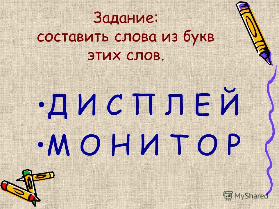 Задание: составить слова из букв этих слов. Д И С П Л Е Й М О Н И Т О Р