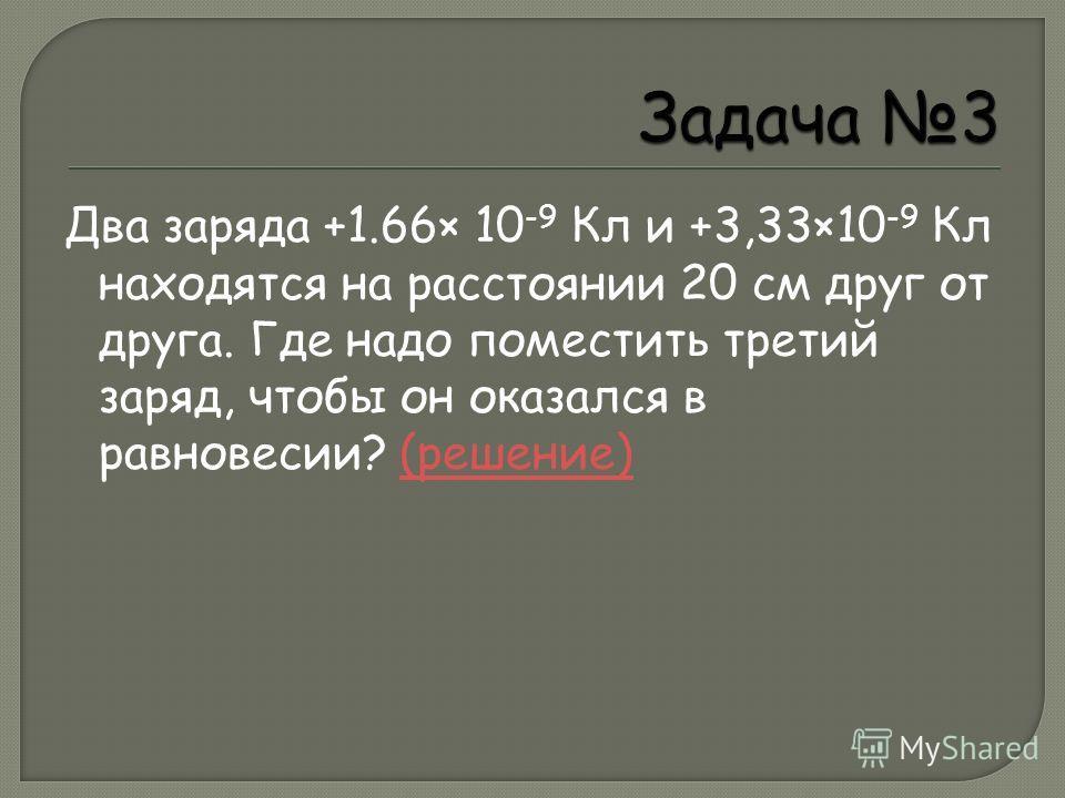Два заряда +1.66× 10 -9 Кл и +3,33×10 -9 Кл находятся на расстоянии 20 см друг от друга. Где надо поместить третий заряд, чтобы он оказался в равновесии? (решение)(решение)
