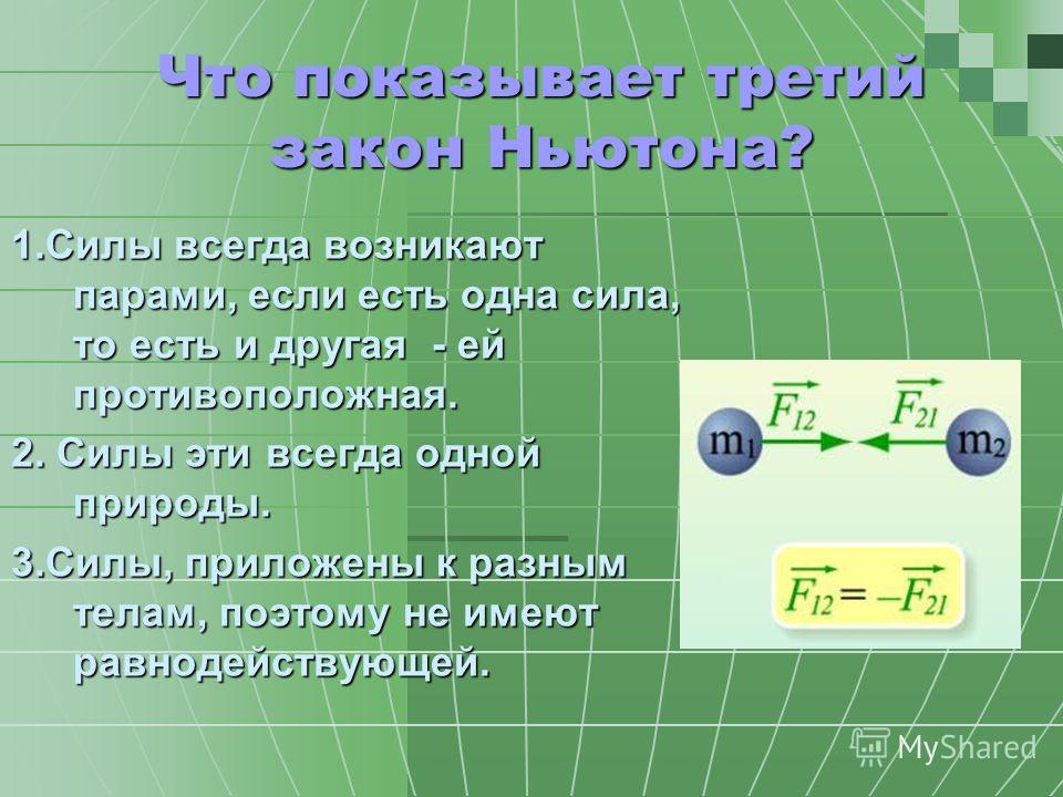 Что показывает третий закон Ньютона? 1.Силы всегда возникают парами, если есть одна сила, то есть и другая - ей противоположная. 2. Силы эти всегда одной природы. 3.Силы, приложены к разным телам, поэтому не имеют равнодействующей.