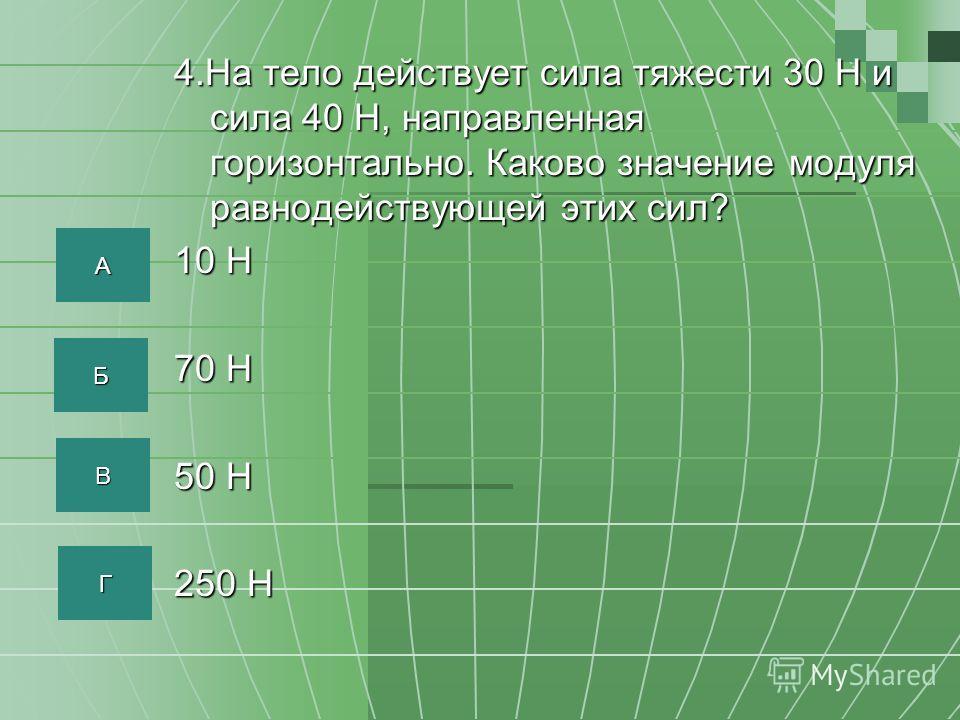 4.На тело действует сила тяжести 30 Н и сила 40 Н, направленная горизонтально. Каково значение модуля равнодействующей этих сил? 10 Н 70 Н 50 Н 250 Н АААА ББББ ВВВВ ГГГГ