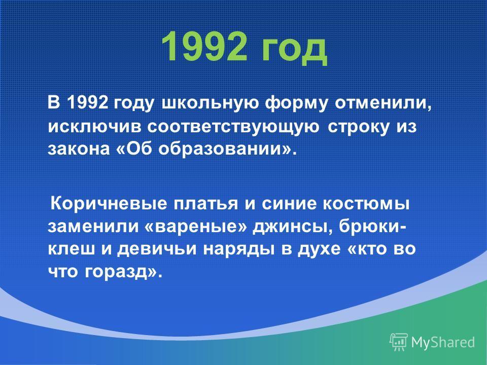 1992 год В 1992 году школьную форму отменили, исключив соответствующую строку из закона «Об образовании». Коричневые платья и синие костюмы заменили «вареные» джинсы, брюки- клеш и девичьи наряды в духе «кто во что горазд».
