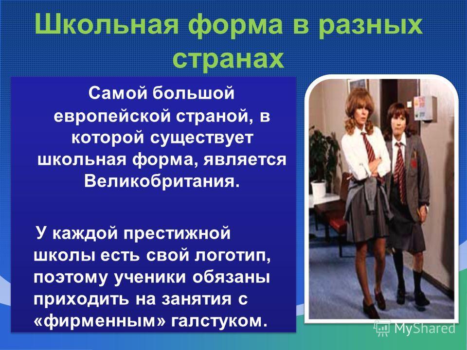 Школьная форма в разных странах Самой большой европейской страной, в которой существует школьная форма, является Великобритания. У каждой престижной школы есть свой логотип, поэтому ученики обязаны приходить на занятия с «фирменным» галстуком. Самой