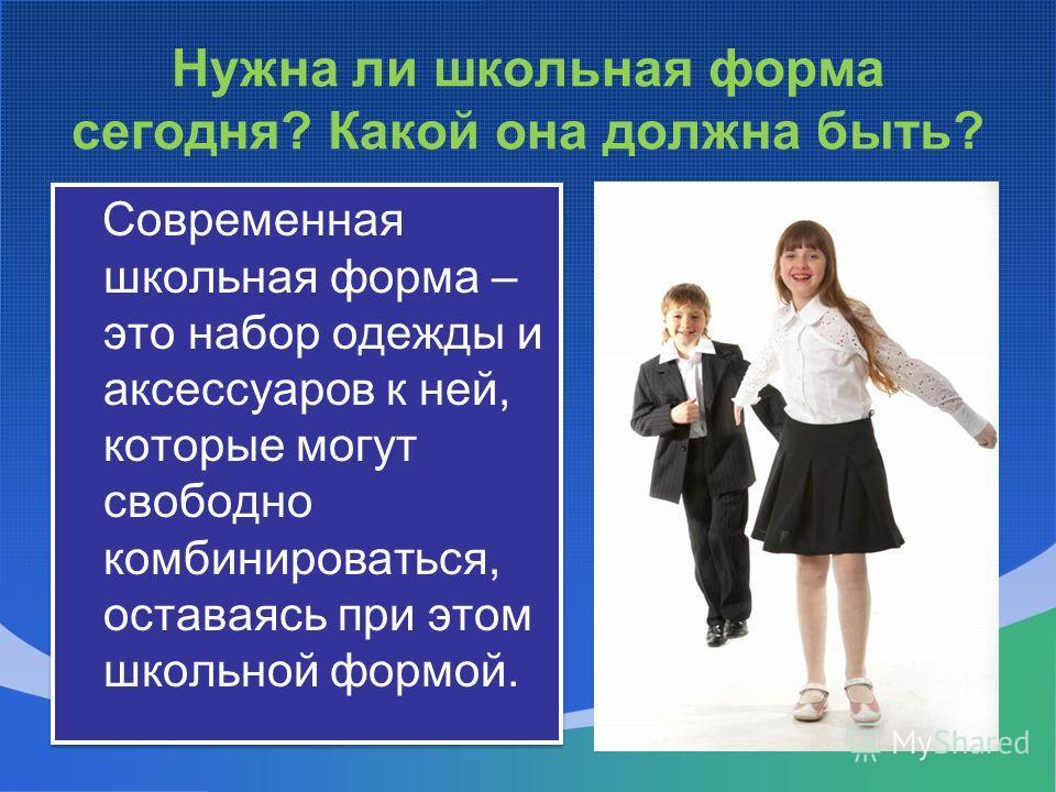 Нужна ли школьная форма сегодня? Какой она должна быть? Современная школьная форма – это набор одежды и аксессуаров к ней, которые могут свободно комбинироваться, оставаясь при этом школьной формой.