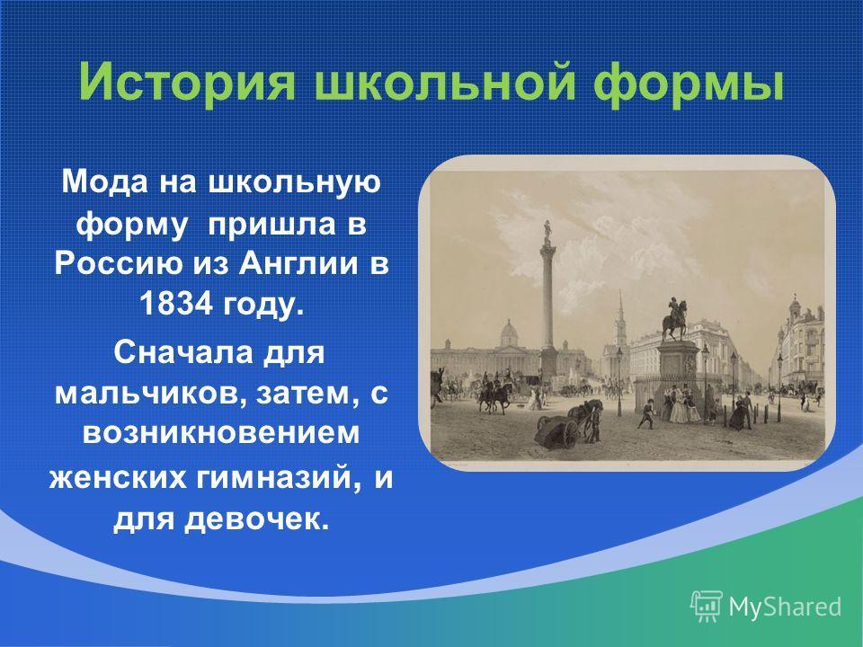 История школьной формы Мода на школьную форму пришла в Россию из Англии в 1834 году. Сначала для мальчиков, затем, с возникновением женских гимназий, и для девочек.