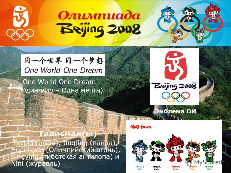 One World One Dream (Один мир – Одна мечта) Талисман(ы) Beibei (рыба), Jingjing (панда), Huanhuan (Олимпийский огонь), Yingying (тибетская антилопа) и Nini (журавль) Эмблема ОИ