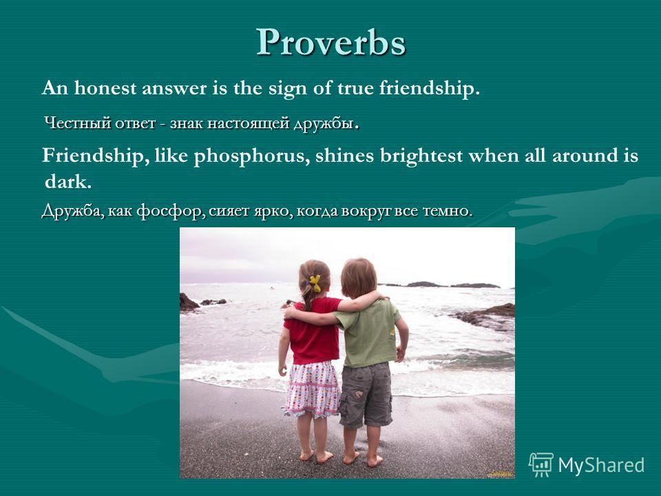 Proverbs Честный ответ - знак настоящей дружбы. An honest answer is the sign of true friendship. Честный ответ - знак настоящей дружбы. Friendship, like phosphorus, shines brightest when all around is dark. Дружба, как фосфор, сияет ярко, когда вокру