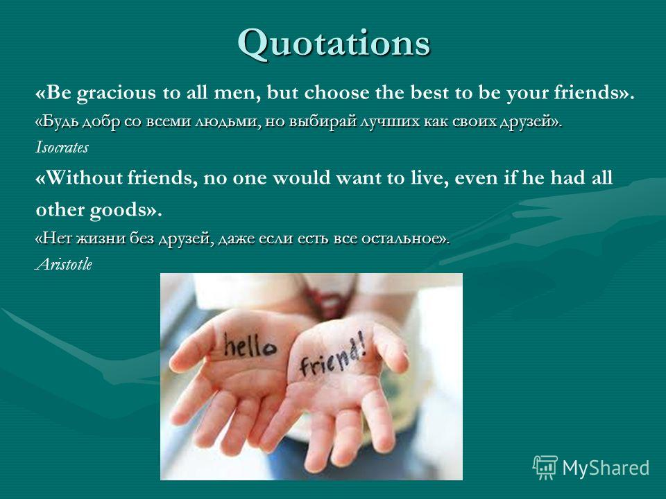 Quotations «Be gracious to all men, but choose the best to be your friends». «Будь добр со всеми людьми, но выбирай лучших как своих друзей». Isocrates «Without friends, no one would want to live, even if he had all other goods». «Нет жизни без друзе
