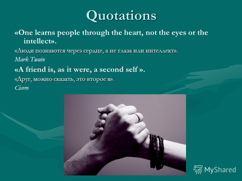 Quotations «One learns people through the heart, not the eyes or the intellect». «Люди познаются через сердце, а не глаза или интеллект». Mark Twain «A friend is, as it were, a second self ». «Друг, можно сказать, это второе я». Cicero