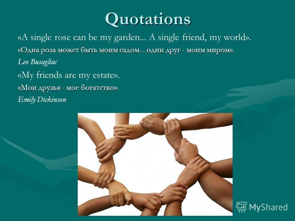 Quotations «A single rose can be my garden... A single friend, my world». «Одна роза может быть моим садом... один друг - моим миром». Leo Busagliac «My friends are my estate». «Мои друзья - мое богатство». Emily Dickinson