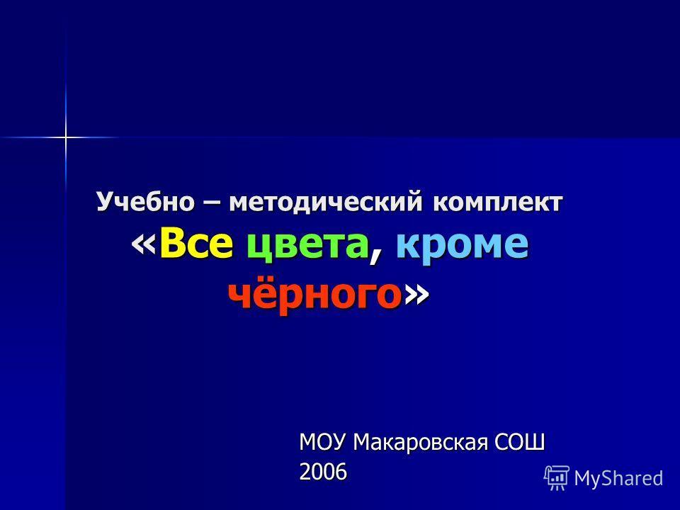 Учебно – методический комплект «Все цвета, кроме чёрного» МОУ Макаровская СОШ 2006